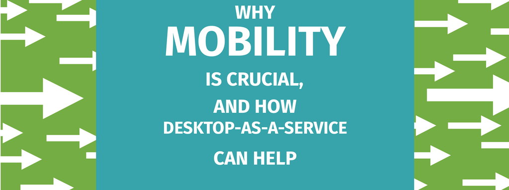 Why Mobility is Crucial, and How Desktop-as-a-Service Can